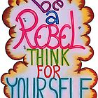 Be a Rebel - Think for yourself by Mala-Tichan