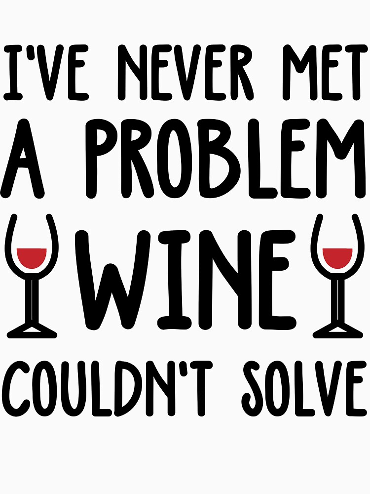I've Never Met A Problem Wine Couldn't Fix by evahhamilton