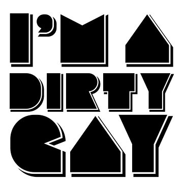 I'm a Dirty Gay (black text) by MediocrePastime