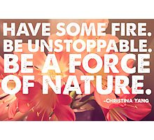 Have Some Fire, Be Unstoppable, Be A Force Of Nature.  Photographic Print