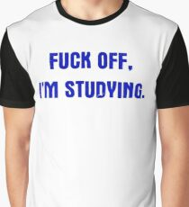 Fuck Off I'm Studying Graphic T-Shirt