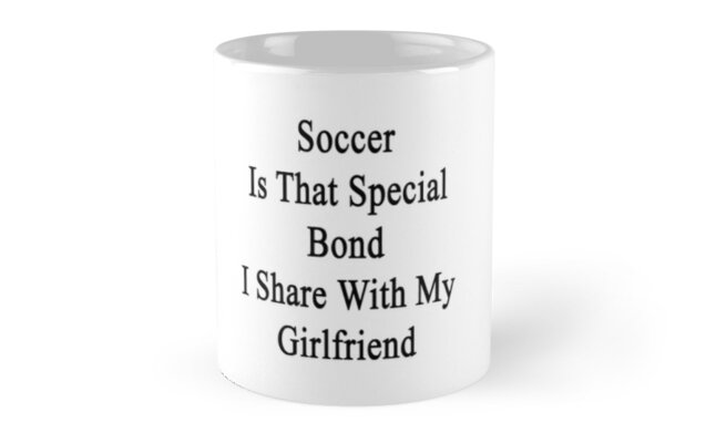 Soccer Is That Special Bond I Share With My Girlfriend  by supernova23