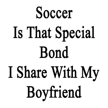 Soccer Is That Special Bond I Share With My Boyfriend  by supernova23