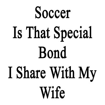 Soccer Is That Special Bond I Share With My Wife  by supernova23