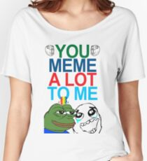 You Meme A Lot To Me Women's Relaxed Fit T-Shirt