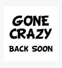 Gone Crazy Back Soon Photographic Print