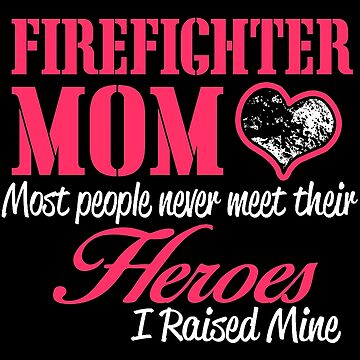 firefighter mom most people never meet their heroes i raised mine by 7788dt