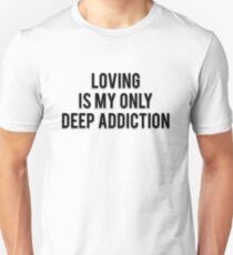 LOVING IS MY ONLY DEEP ADDICTION T-Shirt