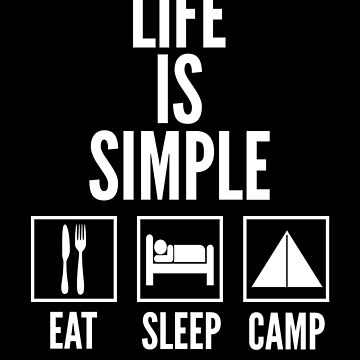 Life Is Simple Eat Sleep Camp by therealman