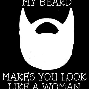 My Beard Makes You Look Like A Woman by therealman