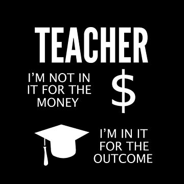 Teacher. I'm not in it for the money. I'm in it for the outcome. by therealman
