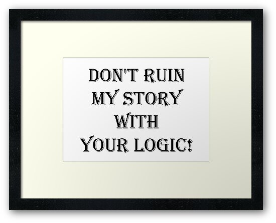 Don't  ruin  my story  with  your logic by alwayscaskett