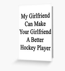 My Girlfriend Can Make Your Girlfriend A Better Hockey Player  Greeting Card