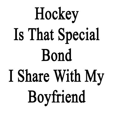 Hockey Is That Special Bond I Share With My Boyfriend  by supernova23