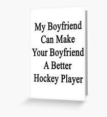 My Boyfriend Can Make Your Boyfriend A Better Hockey Player  Greeting Card
