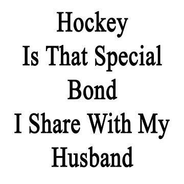 Hockey Is That Special Bond I Share With My Husband  by supernova23