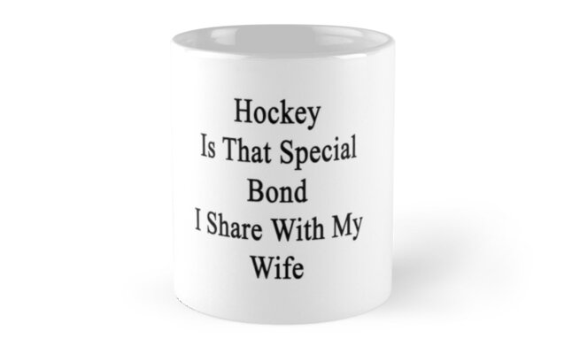 Hockey Is That Special Bond I Share With My Wife  by supernova23