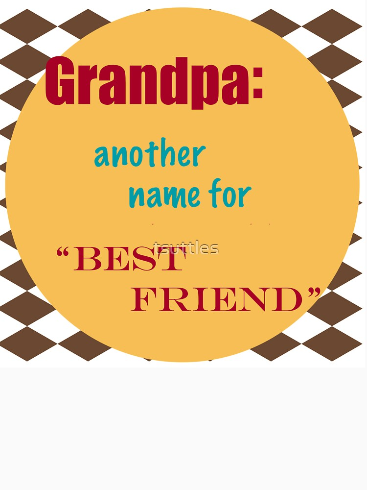 Grandpa Another Name for Best Friend  by tsuttles