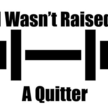 I Wasn't Raised a Quitter by CM7Designs