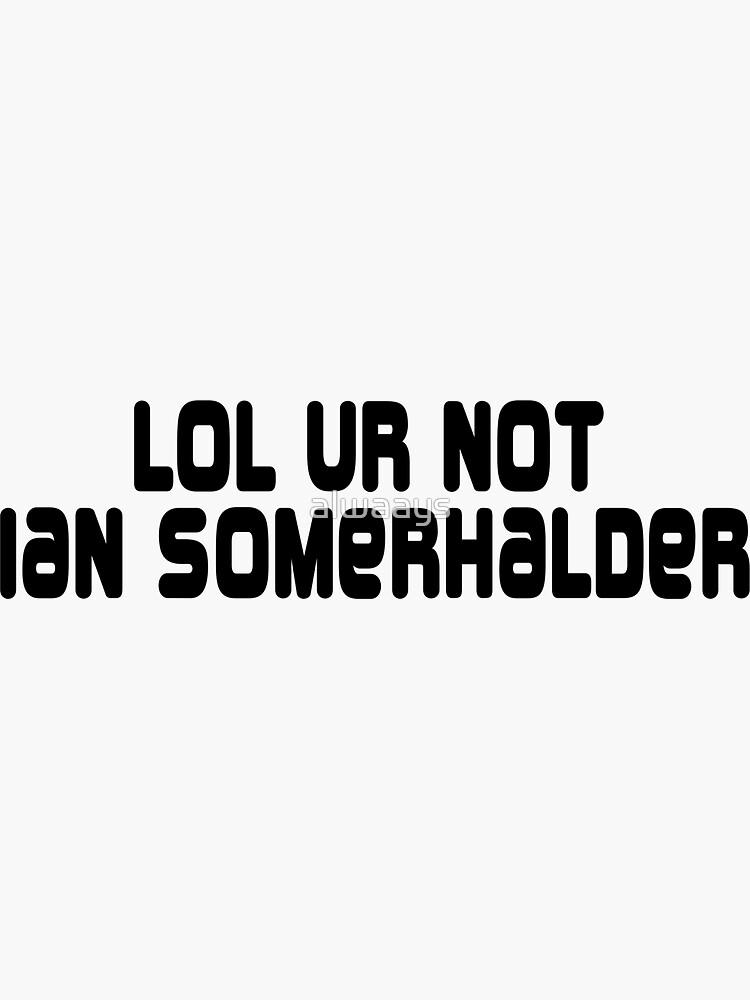 LOL ur not Ian Somerhalder by alwaays