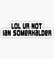 LOL ur not Ian Somerhalder Sticker