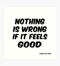 Nothing is Wrong If It Feels Good / Baron Von Fancy Art Print