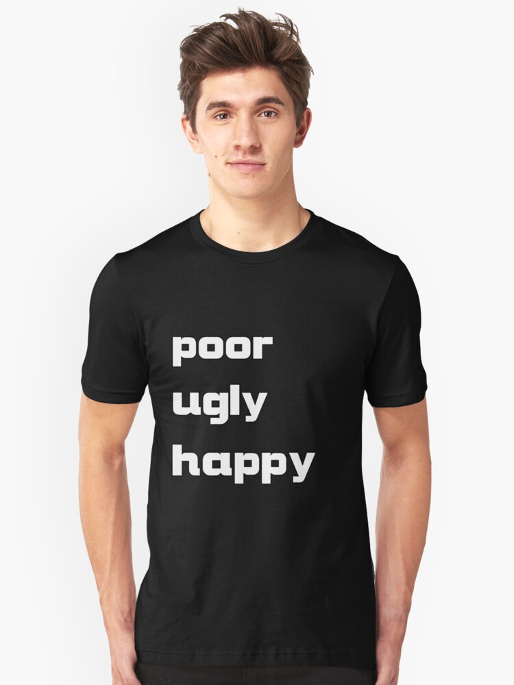 poor, ugly, happy Unisex T-Shirt Front