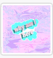 Why am i even here Sticker