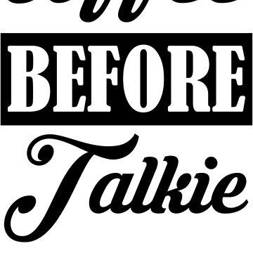 Coffee before talkie  by badideatees