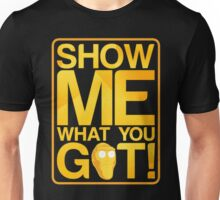 SHOW ME WHAT YOU GOT! Unisex T-Shirt