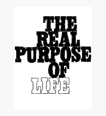 The Real Purpose of Life Photographic Print