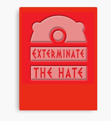 Exterminate the hate! Canvas Print