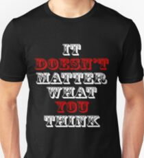 IT DOESN'T MATTER WHAT YOU THINK Unisex T-Shirt