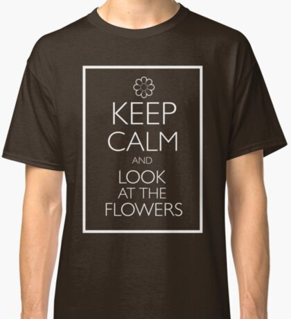 KEEP CALM AND LOOK AT THE FLOWERS Classic T-Shirt