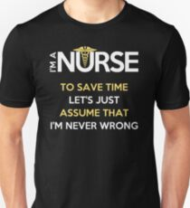 I'm A Nurse. To Save Time Let's Just Assume That I'm Never Wrong T-Shirt Unisex T-Shirt