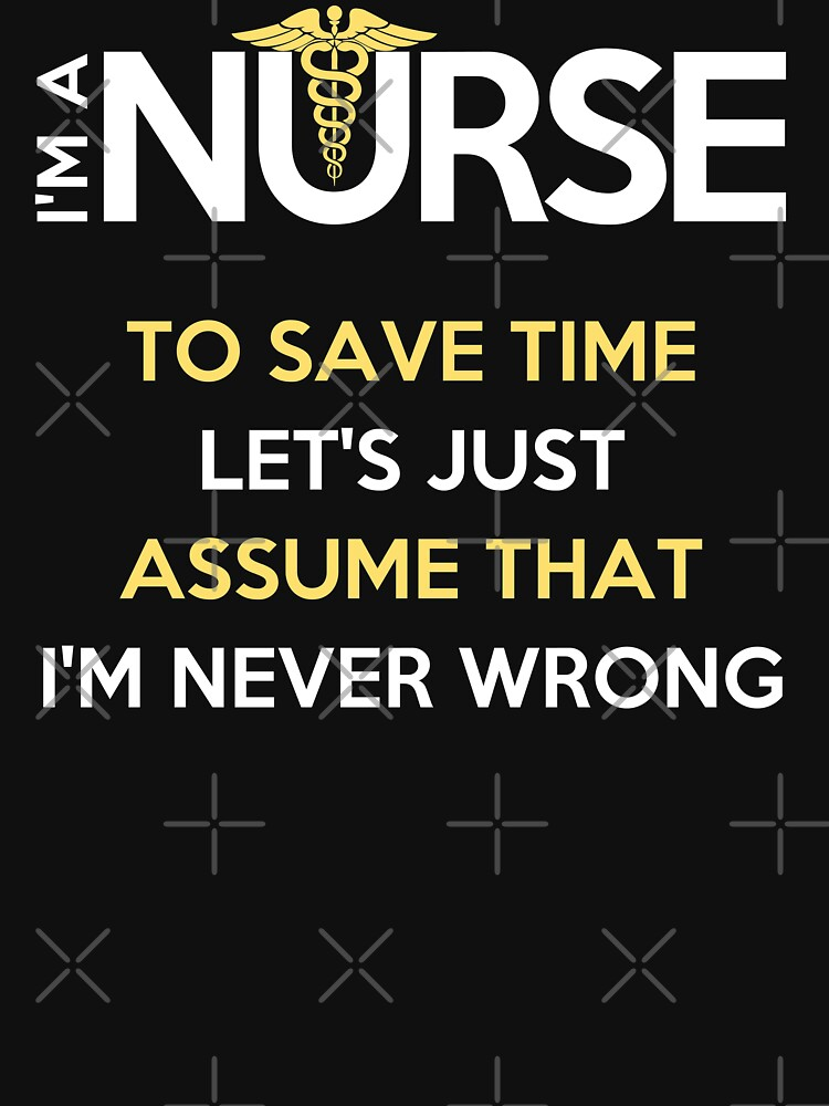 I'm A Nurse. To Save Time Let's Just Assume That I'm Never Wrong T-Shirt by wantneedlove