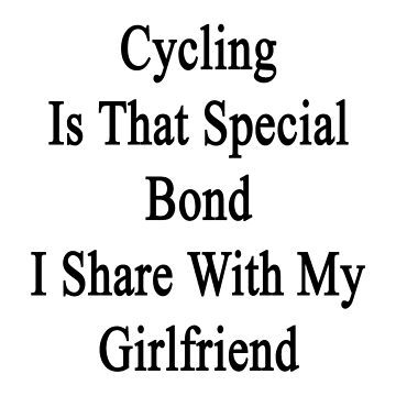 Cycling Is That Special Bond I Share With My Girlfriend  by supernova23