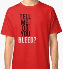 Tell me, Do you Bleed? Classic T-Shirt