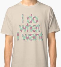 I do what I want Classic T-Shirt