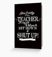 Don't Worry, I'm a Teacher it's My Job to Tell You to Sit Down and Shut Up! Greeting Card