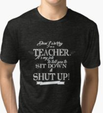 Don't Worry, I'm a Teacher it's My Job to Tell You to Sit Down and Shut Up! Tri-blend T-Shirt