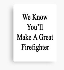 We Know You'll Make A Great Firefighter  Canvas Print