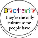 Bacteria - They are the only culture some people have by lovebacteria