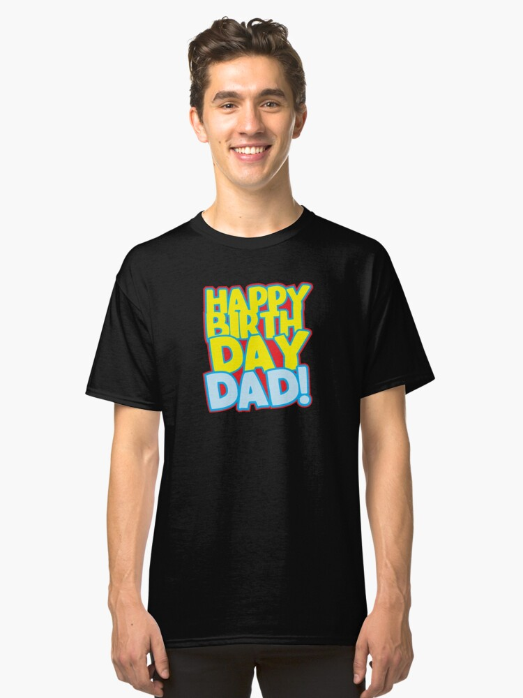 Happy Birthday DAD Classic T Shirt Front