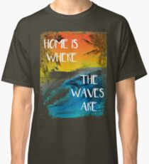 Surfing - Home is where the waves are quote Classic T-Shirt