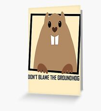 DON'T BLAME THE GROUNDHOG Greeting Card
