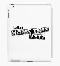 Is it home time yet? iPad Case/Skin