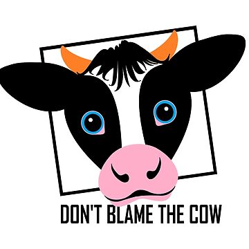 DON'T BLAME THE COW by jgevans