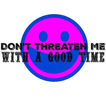 Don't Threaten Me with a Good Time (Black Text) by nwnerd