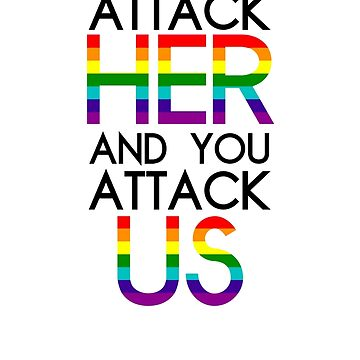 Attack her and you attack us.  by dolphinvera